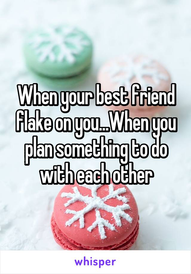 When your best friend flake on you...When you plan something to do with each other