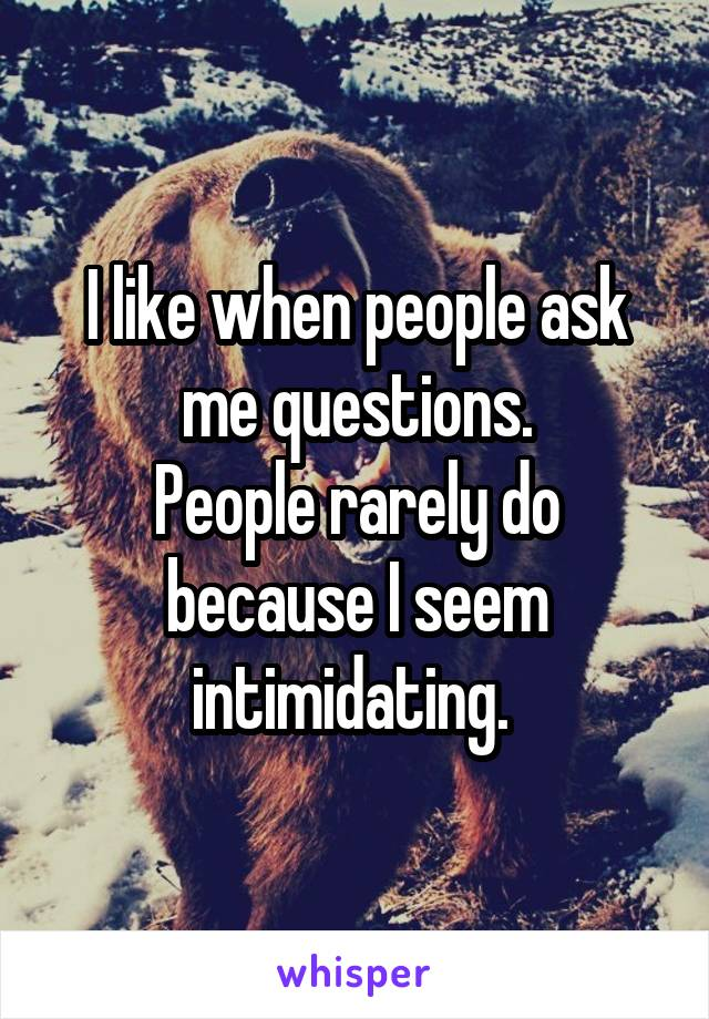 I like when people ask me questions. People rarely do because I seem intimidating.