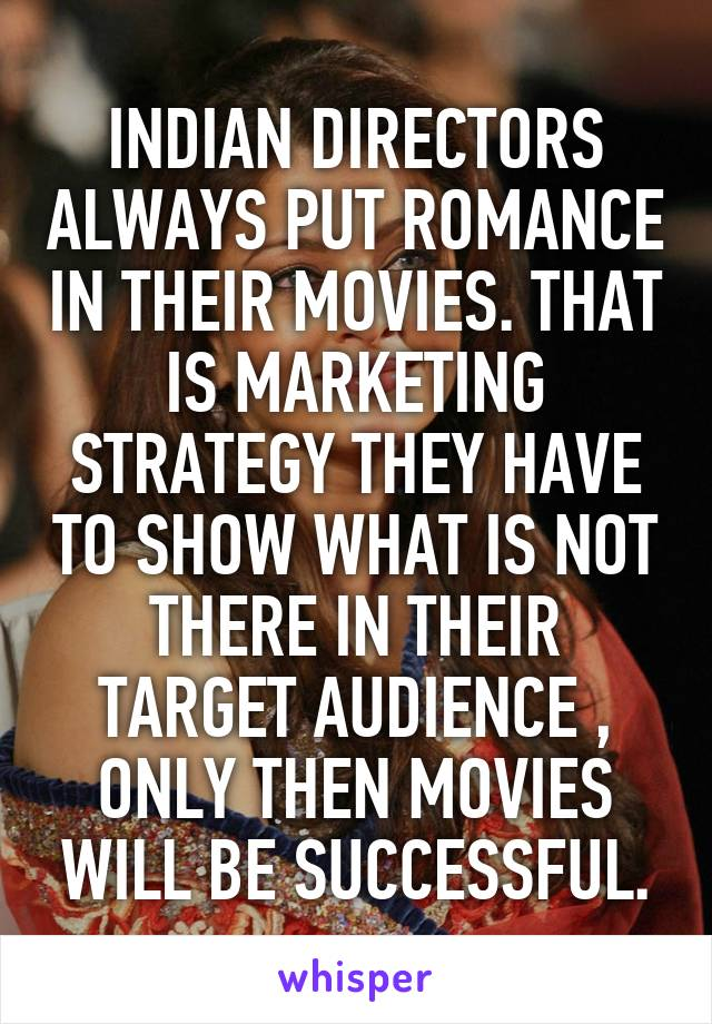 INDIAN DIRECTORS ALWAYS PUT ROMANCE IN THEIR MOVIES. THAT IS MARKETING STRATEGY THEY HAVE TO SHOW WHAT IS NOT THERE IN THEIR TARGET AUDIENCE , ONLY THEN MOVIES WILL BE SUCCESSFUL.