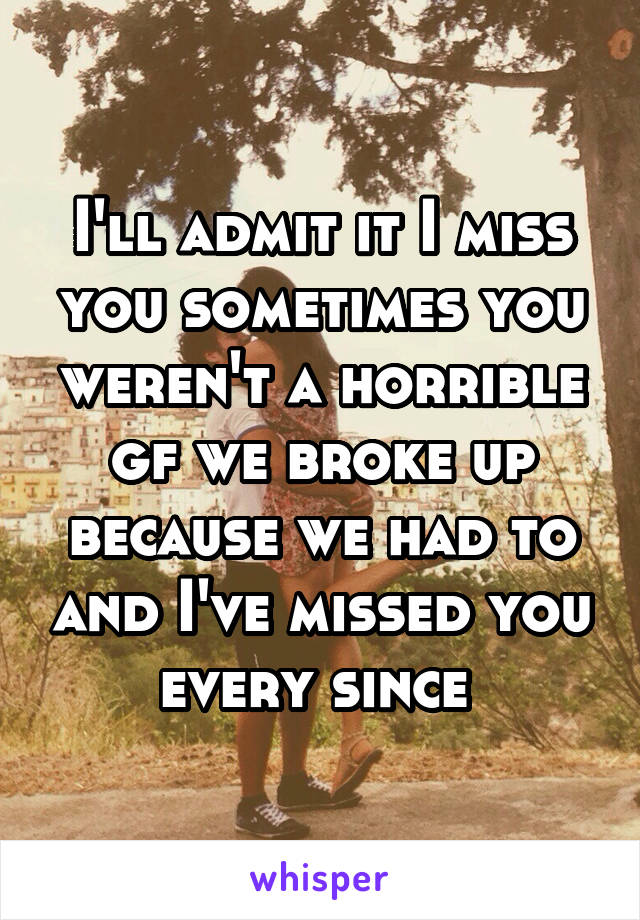 I'll admit it I miss you sometimes you weren't a horrible gf we broke up because we had to and I've missed you every since