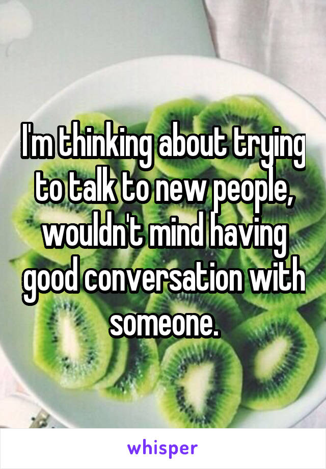 I'm thinking about trying to talk to new people, wouldn't mind having good conversation with someone.