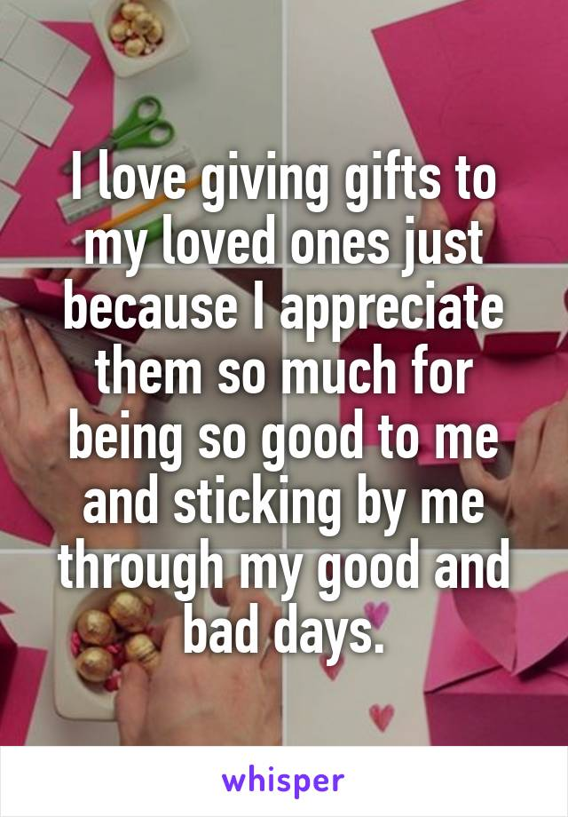 I love giving gifts to my loved ones just because I appreciate them so much for being so good to me and sticking by me through my good and bad days.