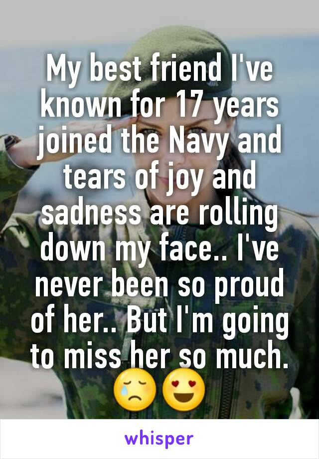 My best friend I've known for 17 years joined the Navy and tears of joy and sadness are rolling down my face.. I've never been so proud of her.. But I'm going to miss her so much. 😢😍
