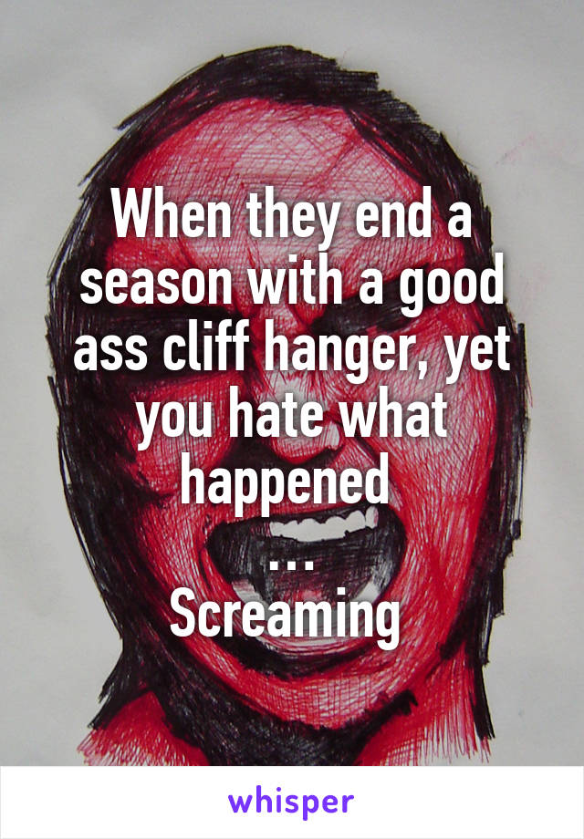 When they end a season with a good ass cliff hanger, yet you hate what happened  … Screaming