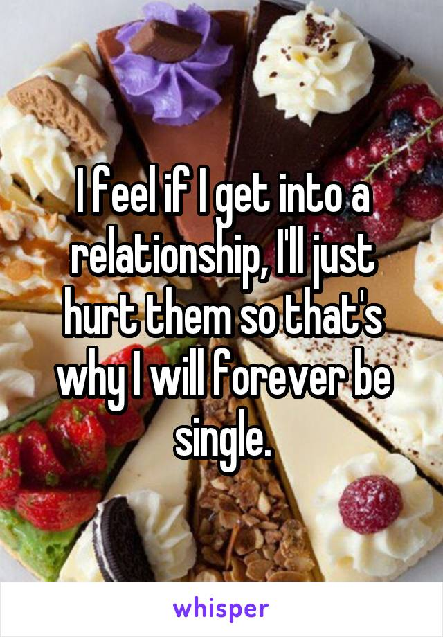 I feel if I get into a relationship, I'll just hurt them so that's why I will forever be single.