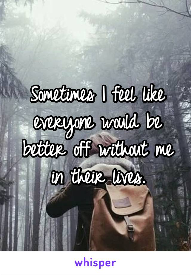 Sometimes I feel like everyone would be better off without me in their lives.