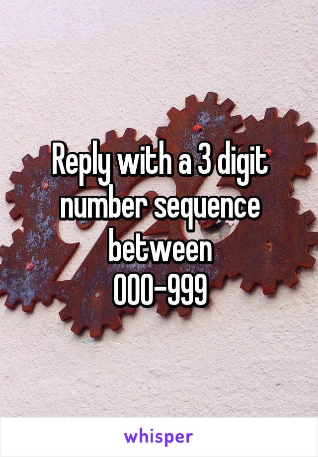 Reply with a 3 digit number sequence between 000-999