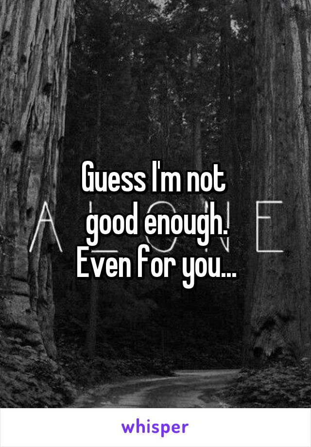 Guess I'm not  good enough. Even for you...