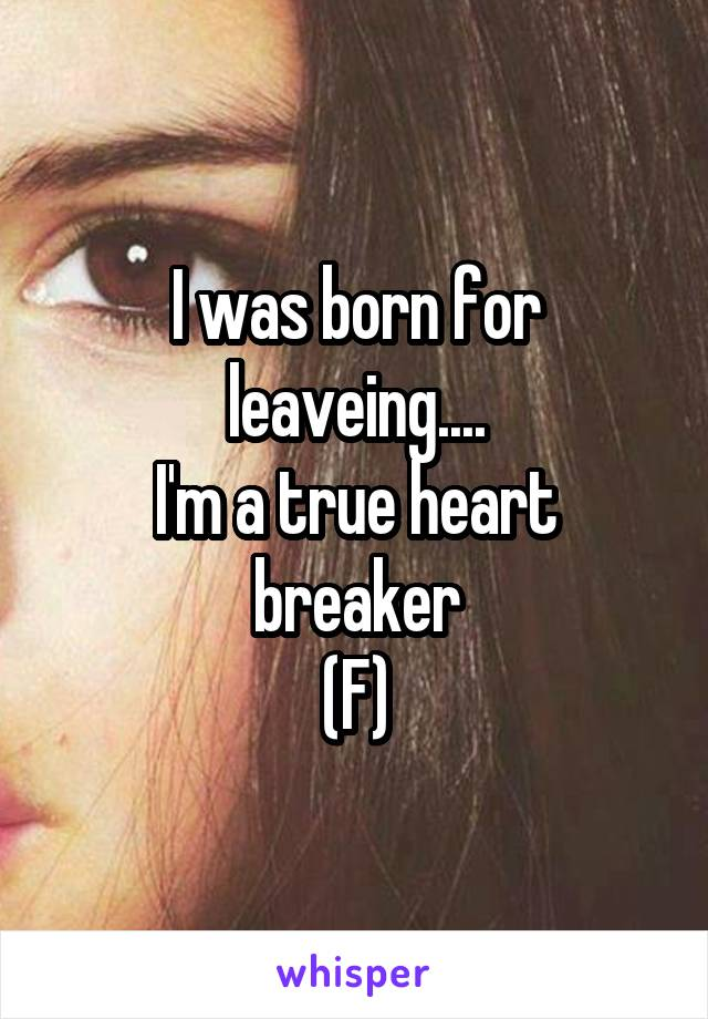 I was born for leaveing.... I'm a true heart breaker (F)