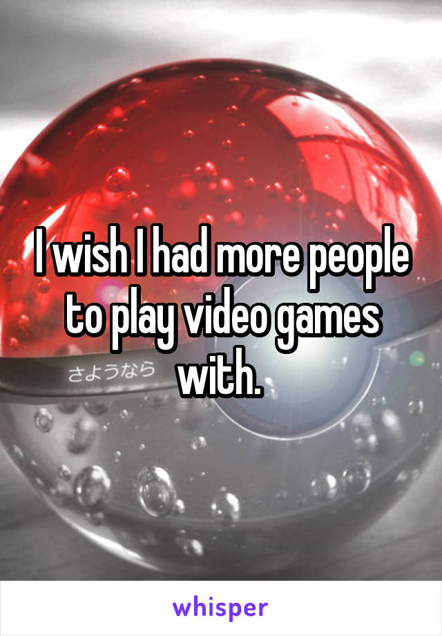 I wish I had more people to play video games with.