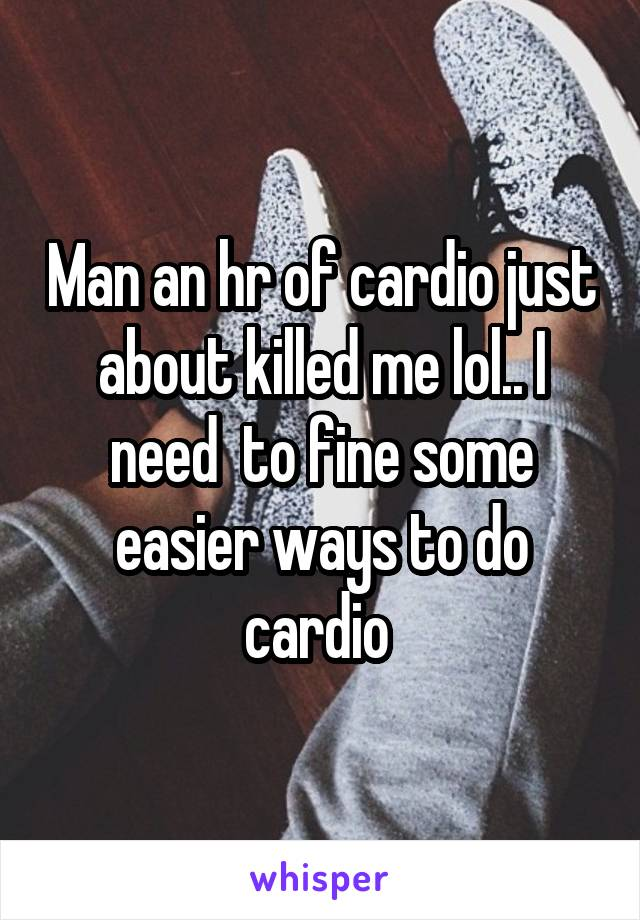 Man an hr of cardio just about killed me lol.. I need  to fine some easier ways to do cardio