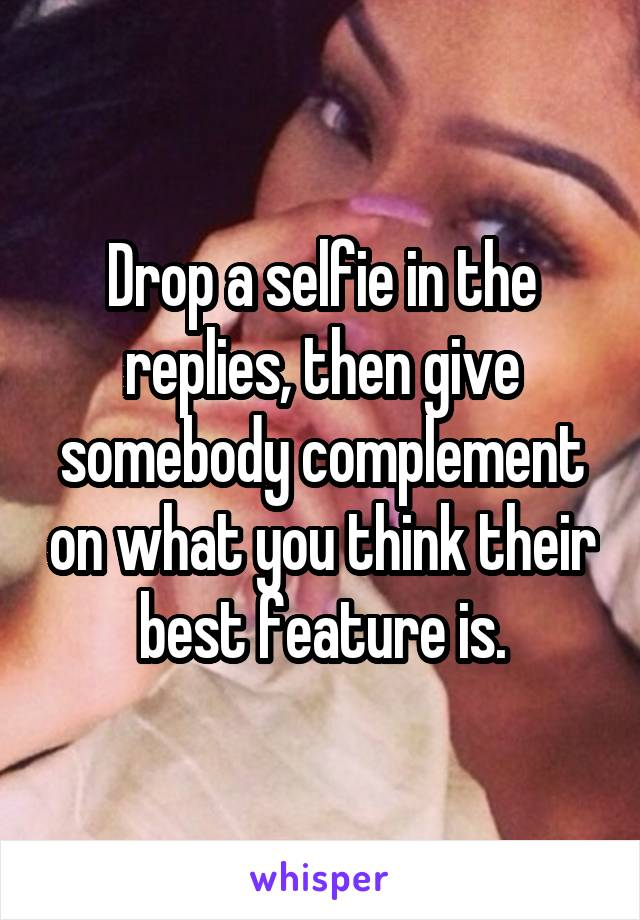 Drop a selfie in the replies, then give somebody complement on what you think their best feature is.