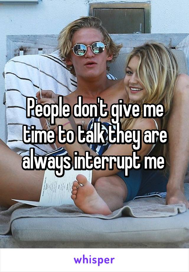 People don't give me time to talk they are always interrupt me