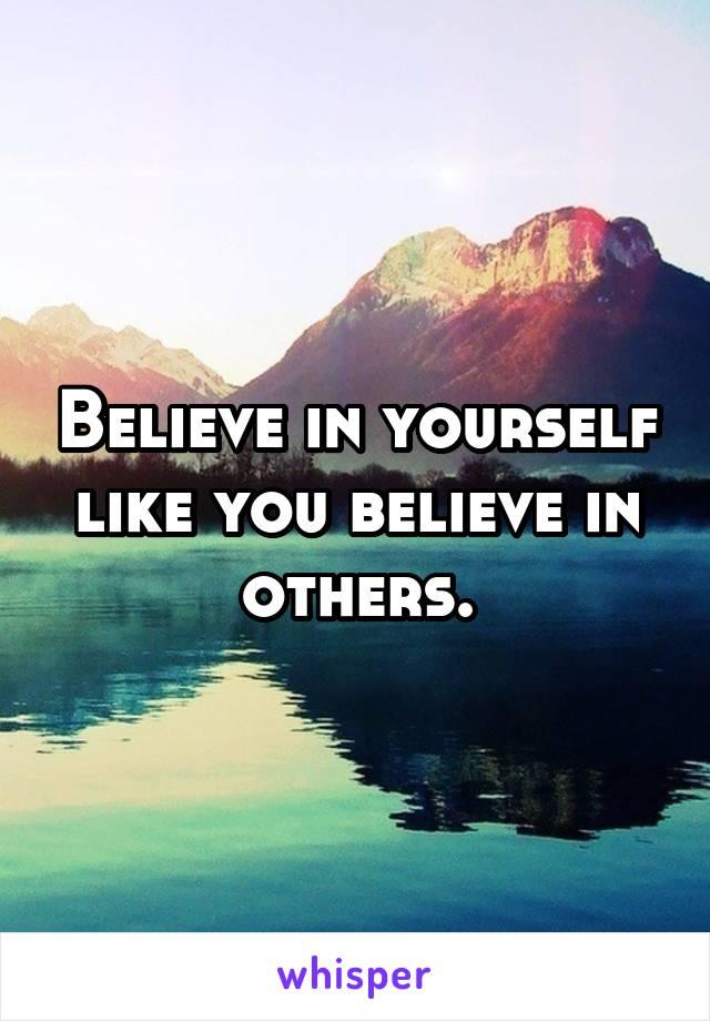 Believe in yourself like you believe in others.