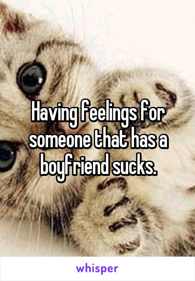 Having feelings for someone that has a boyfriend sucks.