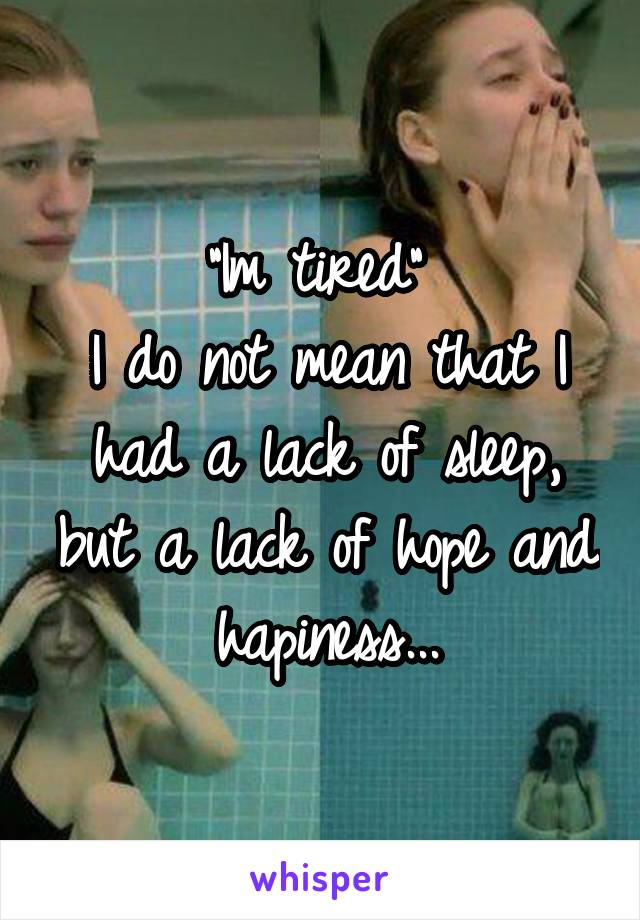 """""""Im tired""""  I do not mean that I had a lack of sleep, but a lack of hope and hapiness..."""