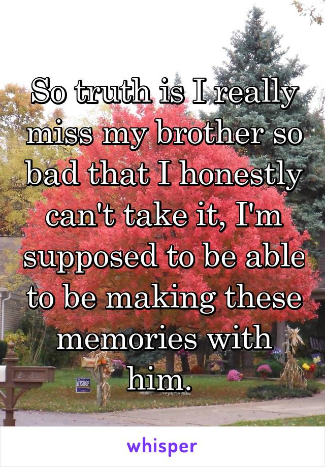 So truth is I really miss my brother so bad that I honestly can't take it, I'm supposed to be able to be making these memories with him.