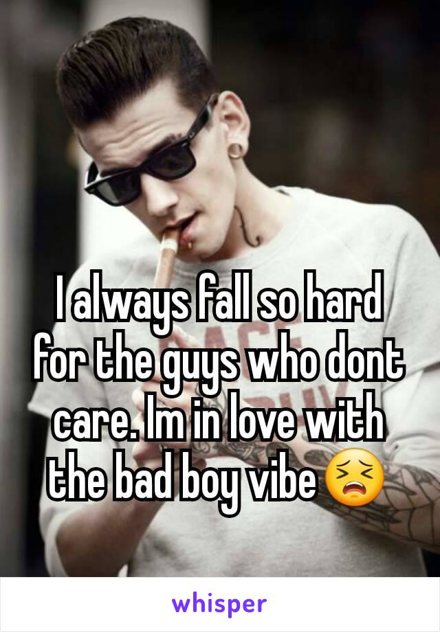 I always fall so hard for the guys who dont care. Im in love with the bad boy vibe😣