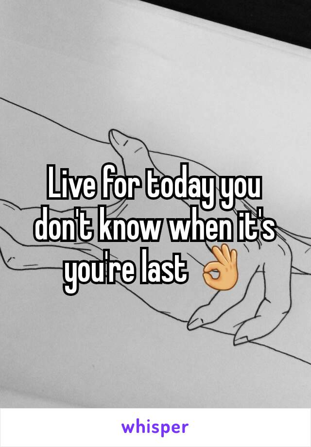 Live for today you don't know when it's you're last 👌