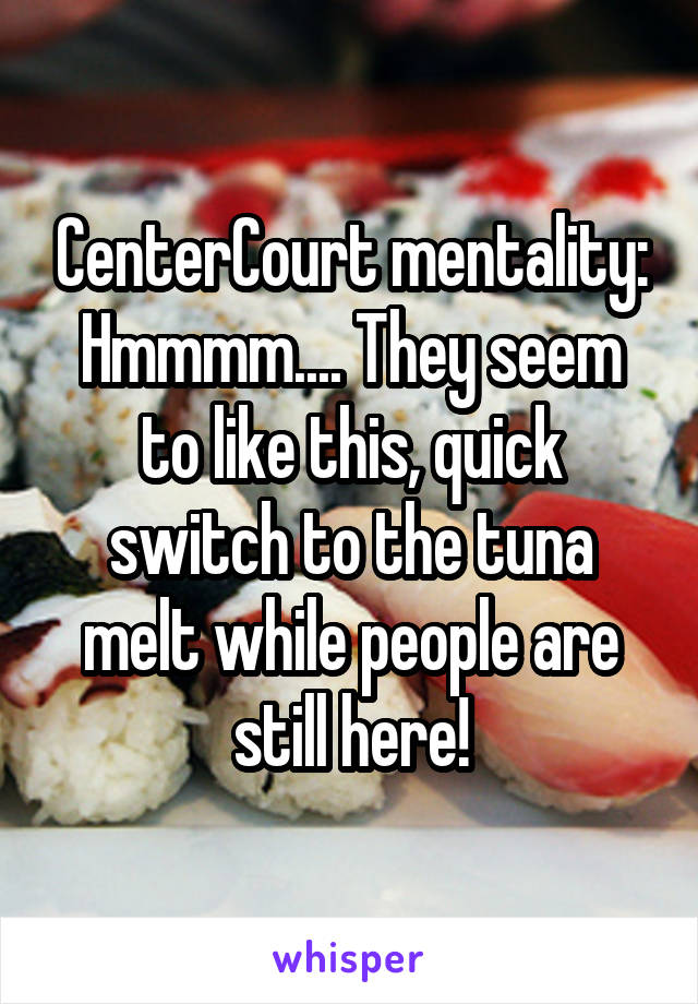 CenterCourt mentality: Hmmmm.... They seem to like this, quick switch to the tuna melt while people are still here!