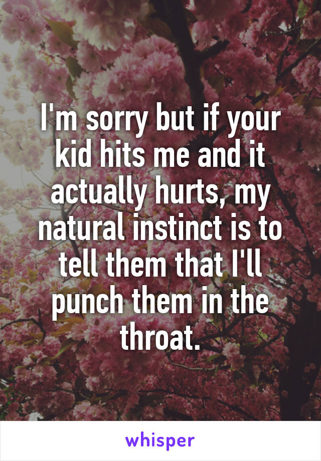 I'm sorry but if your kid hits me and it actually hurts, my natural instinct is to tell them that I'll punch them in the throat.