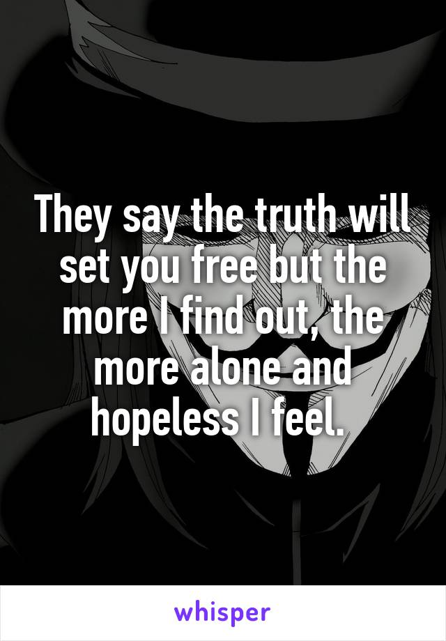 They say the truth will set you free but the more I find out, the more alone and hopeless I feel.