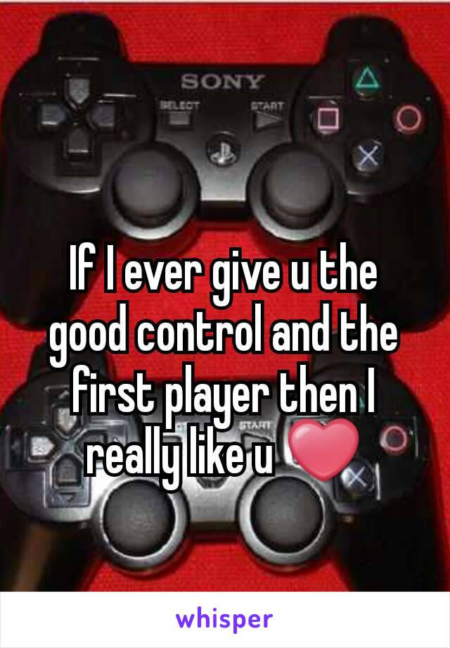 If I ever give u the good control and the first player then I really like u ❤