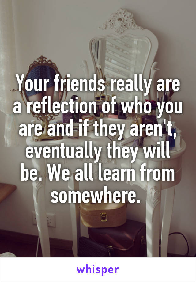 Your friends really are a reflection of who you are and if they aren't, eventually they will be. We all learn from somewhere.