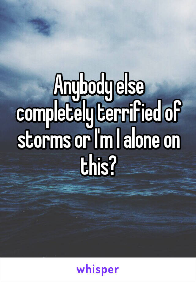 Anybody else completely terrified of storms or I'm I alone on this?