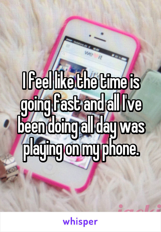 I feel like the time is going fast and all I've been doing all day was playing on my phone.