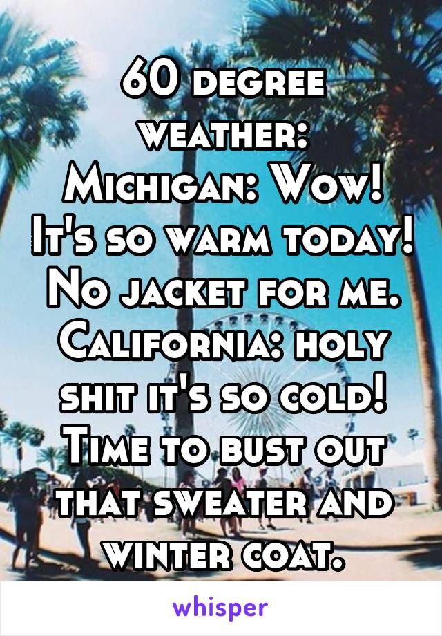 60 degree weather: Michigan: Wow! It's so warm today! No jacket for me. California: holy shit it's so cold! Time to bust out that sweater and winter coat.