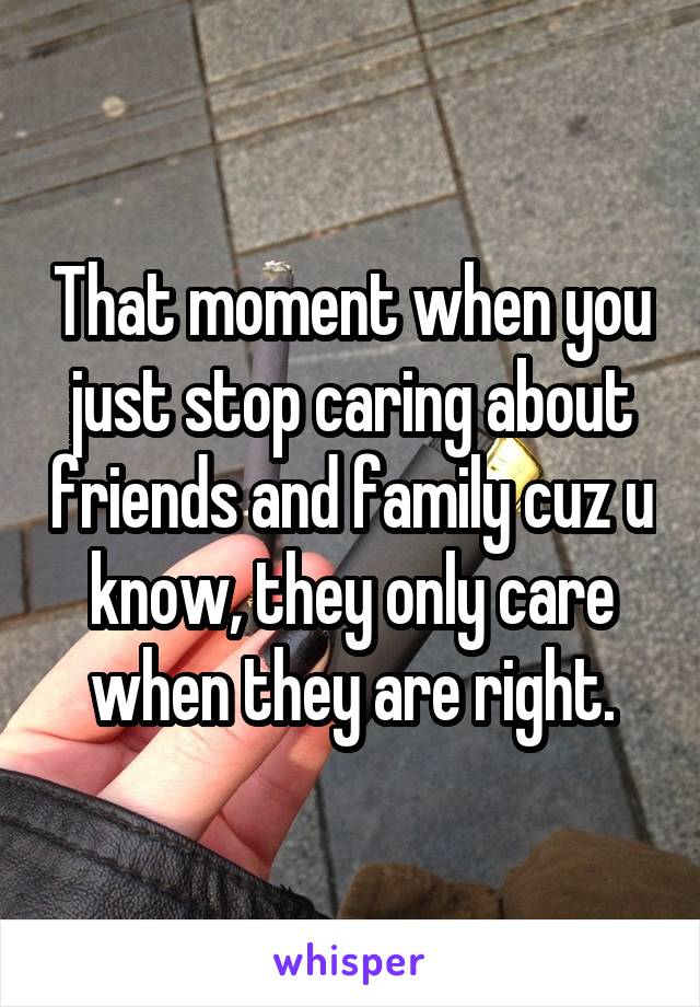 That moment when you just stop caring about friends and family cuz u know, they only care when they are right.