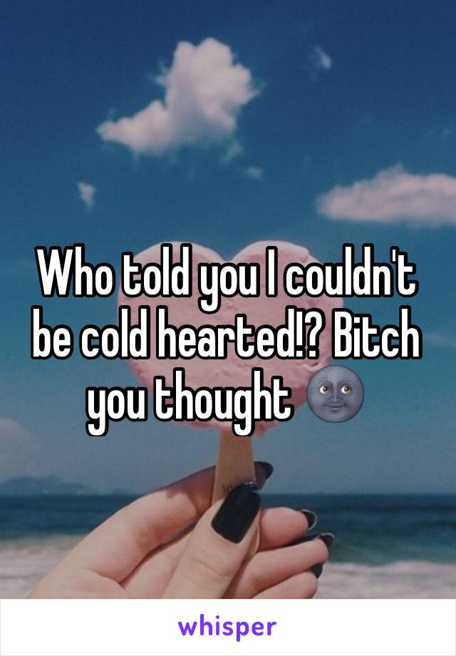 Who told you I couldn't be cold hearted!? Bitch you thought 🌚