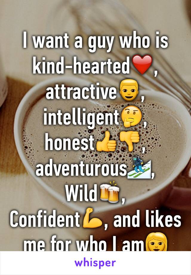 I want a guy who is kind-hearted❤️, attractive👱, intelligent🤔, honest👍👎, adventurous⛷,  Wild🍻,  Confident💪, and likes me for who I am👩