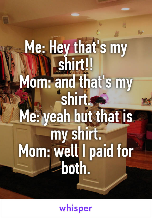 Me: Hey that's my shirt!! Mom: and that's my shirt. Me: yeah but that is my shirt. Mom: well I paid for both.