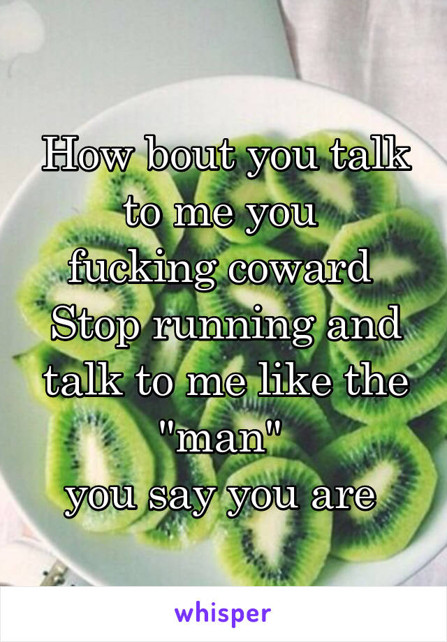 "How bout you talk to me you  fucking coward  Stop running and talk to me like the ""man""  you say you are"