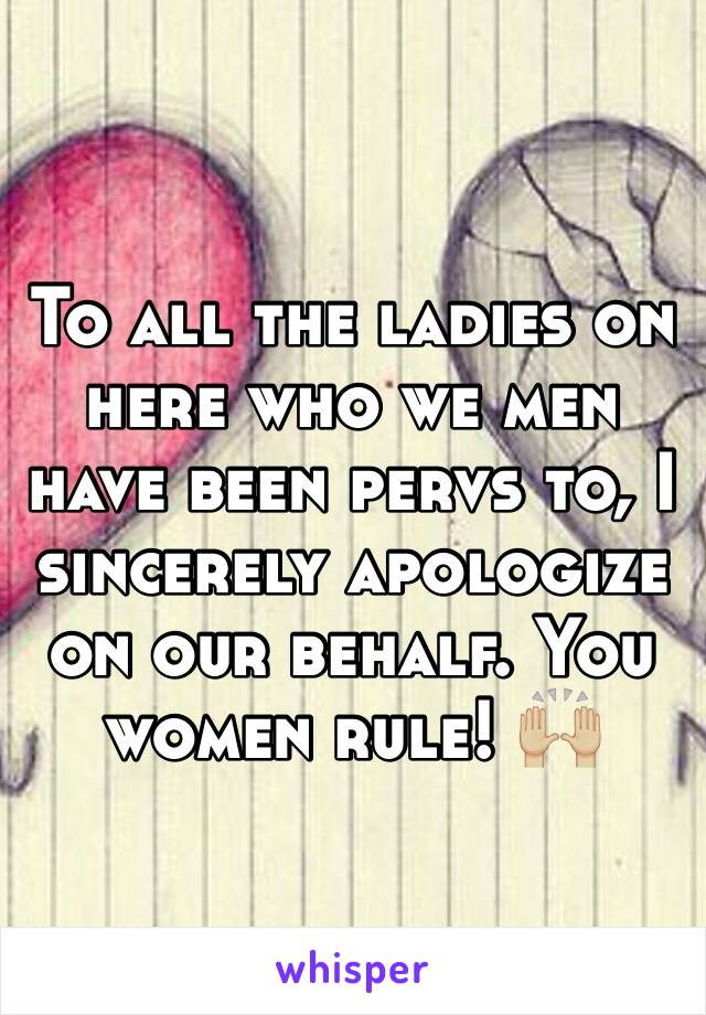 To all the ladies on here who we men have been pervs to, I sincerely apologize on our behalf. You women rule! 🙌🏼