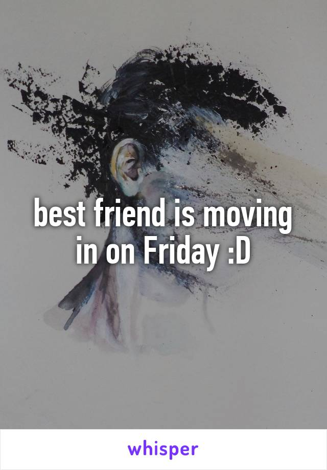 best friend is moving in on Friday :D