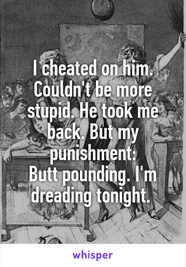 I cheated on him. Couldn't be more stupid. He took me back. But my punishment: Butt pounding. I'm dreading tonight.