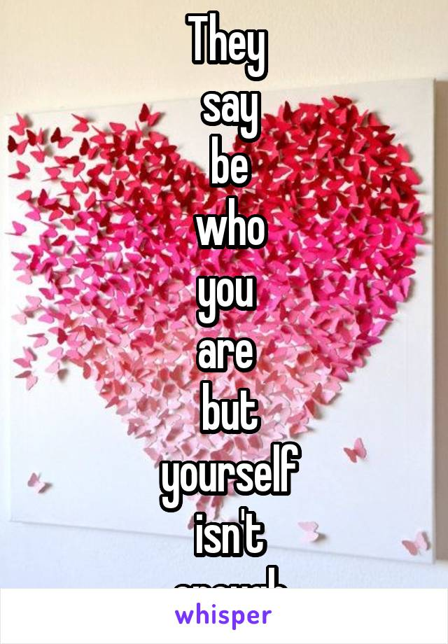 They  say  be  who  you  are  but  yourself  isn't  enough