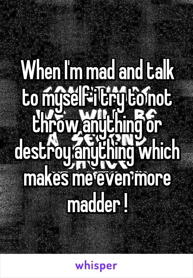 When I'm mad and talk to myself i try to not throw anything or destroy anything which makes me even more madder !