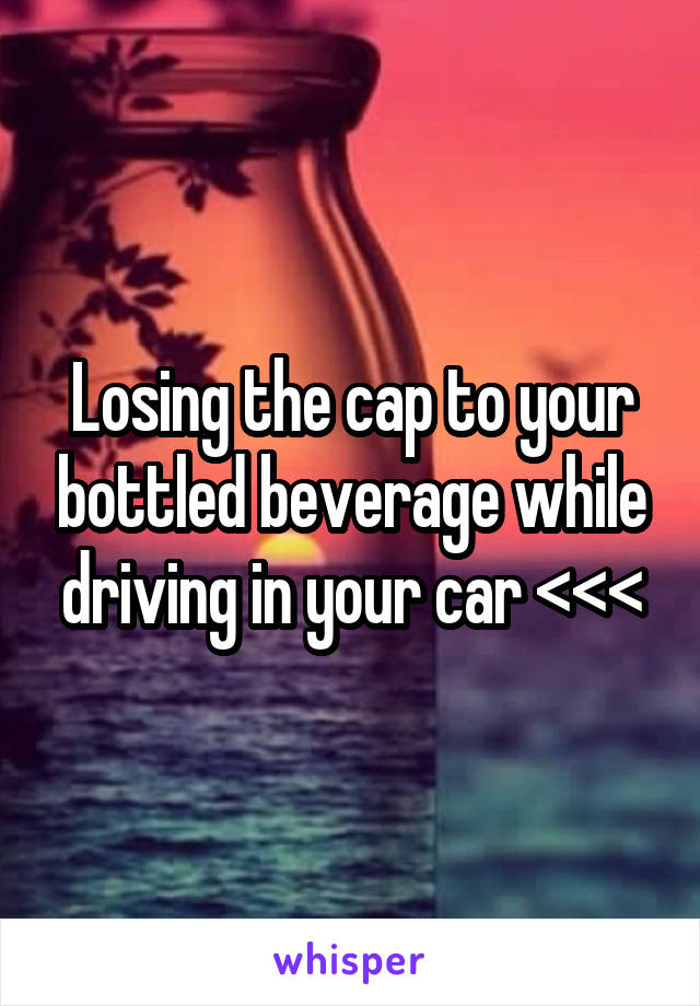 Losing the cap to your bottled beverage while driving in your car <<<