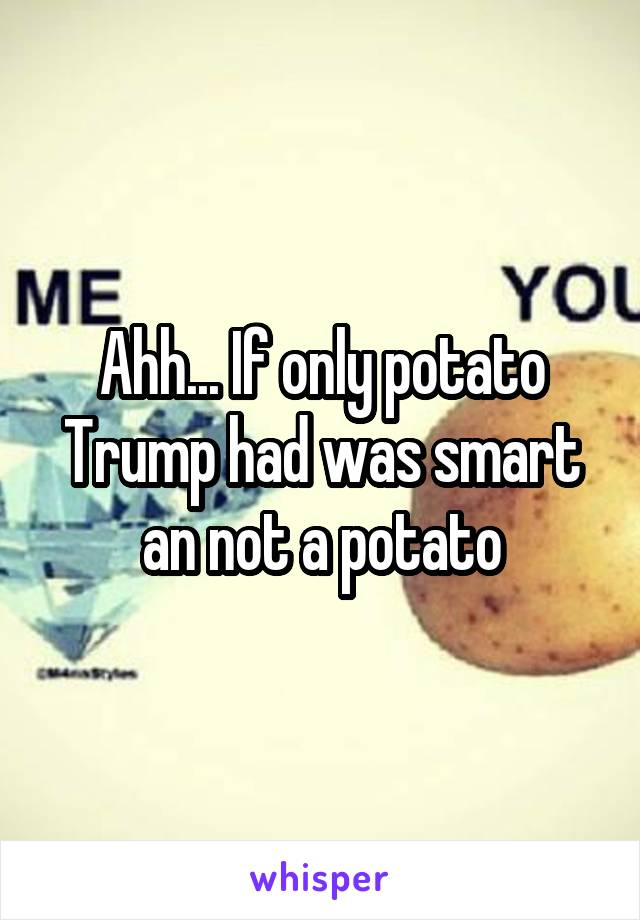 Ahh... If only potato Trump had was smart an not a potato