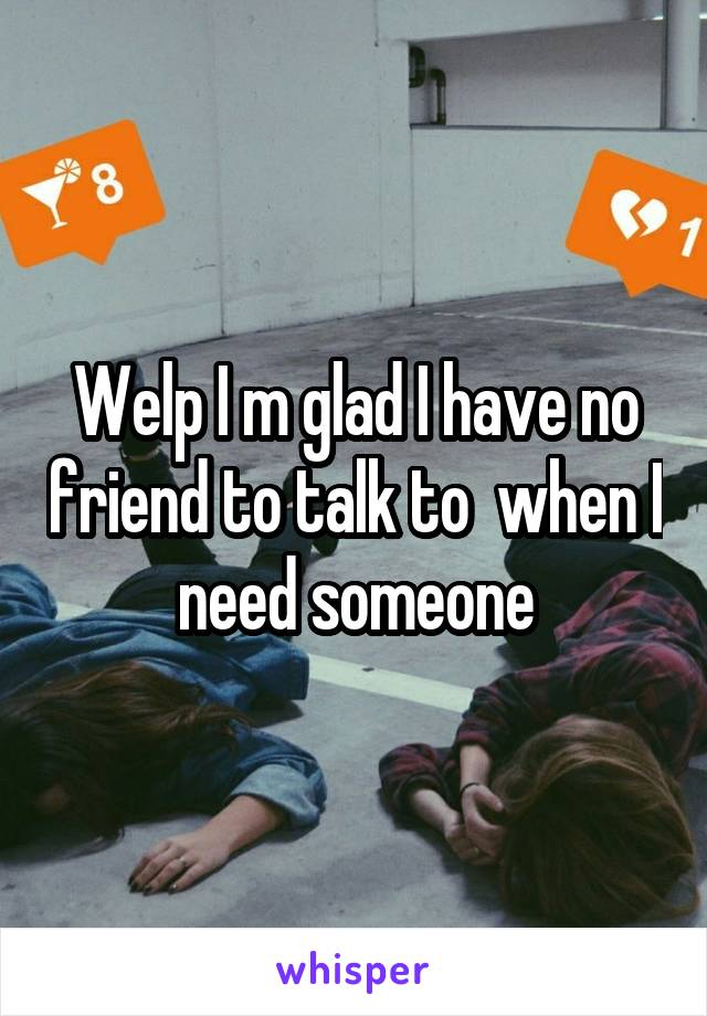 Welp I m glad I have no friend to talk to  when I need someone