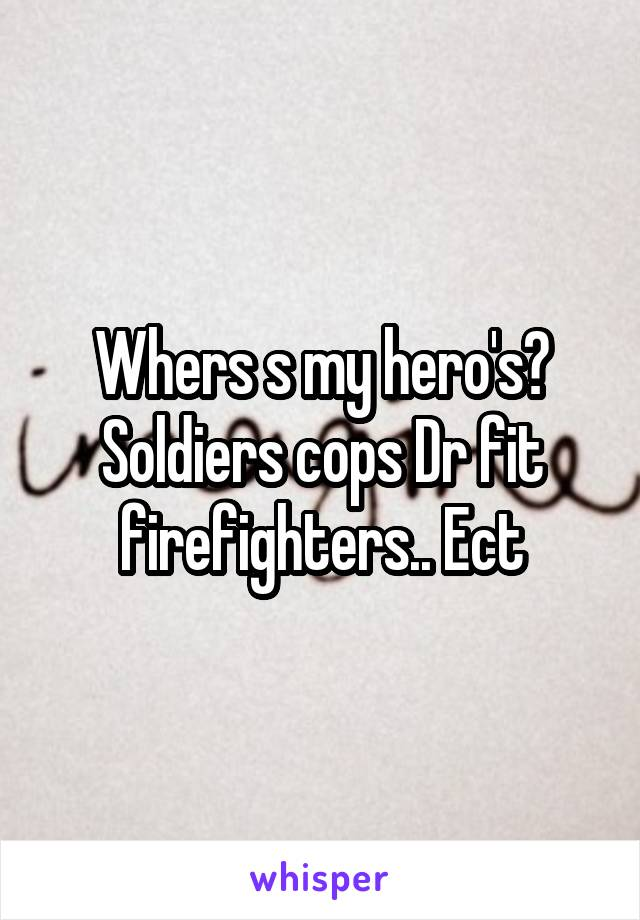 Whers s my hero's? Soldiers cops Dr fit firefighters.. Ect
