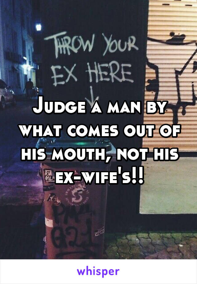Judge a man by what comes out of his mouth, not his ex-wife's!!