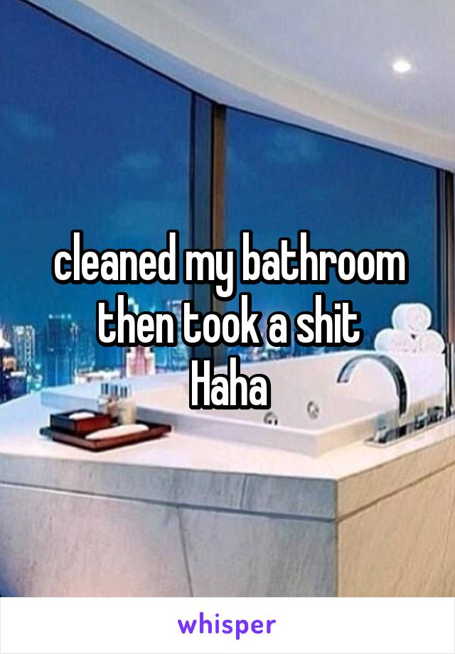 cleaned my bathroom then took a shit Haha