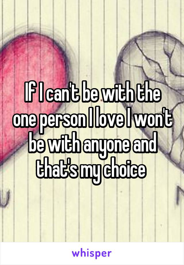 If I can't be with the one person I love I won't be with anyone and that's my choice