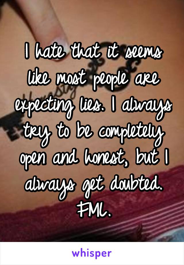 I hate that it seems like most people are expecting lies. I always try to be completely open and honest, but I always get doubted. FML.