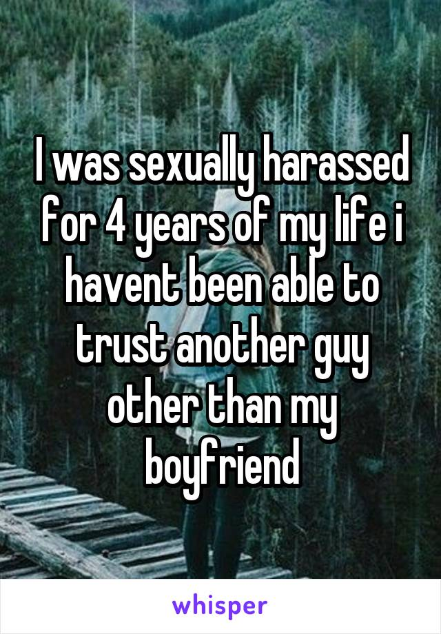 I was sexually harassed for 4 years of my life i havent been able to trust another guy other than my boyfriend